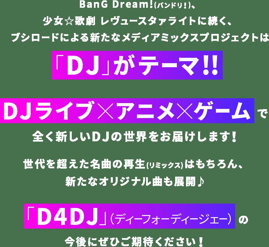 Bang Dream!(バンドリ!)、少女☆歌劇 レヴュースタァライトに続く、ブシロードによる新たなメディアミックスプロジェクトは「DJ」がテーマ!!DJライブ×アニメ×ゲームで全く新しいDJの世界をお届けします!世代を超えた名曲の再生(リミックス)はもちろん、新たなオリジナル曲も展開♪「D4DJ」(ディーフォーディージェー)の今後にぜひご期待ください!